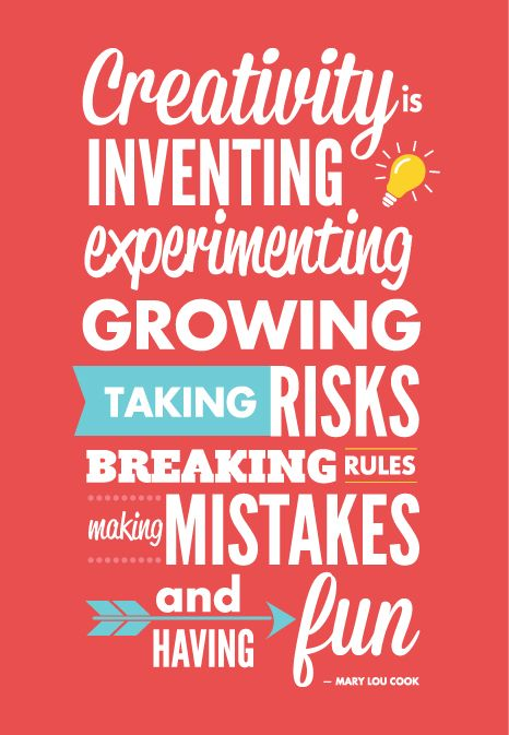"""""""Creativity is inventing, experimenting, growing, taking risks, breaking rules, making mistakes, and having fun.""""- Mary Lou Cook"""