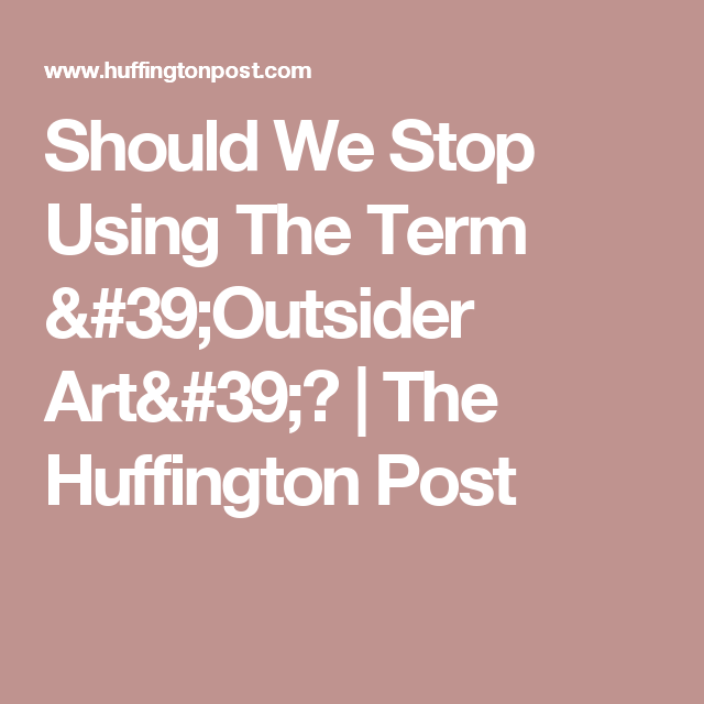 Should We Stop Using The Term 'Outsider Art'? | The Huffington Post