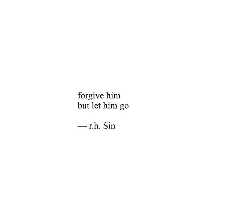 """Forgive him, but let him go."" ~r.h. Sin"