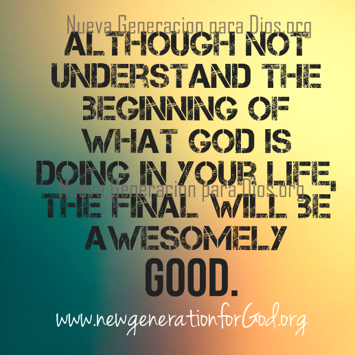Although not understand the beginning of what God is doing in your life, the final will be awesomely good.