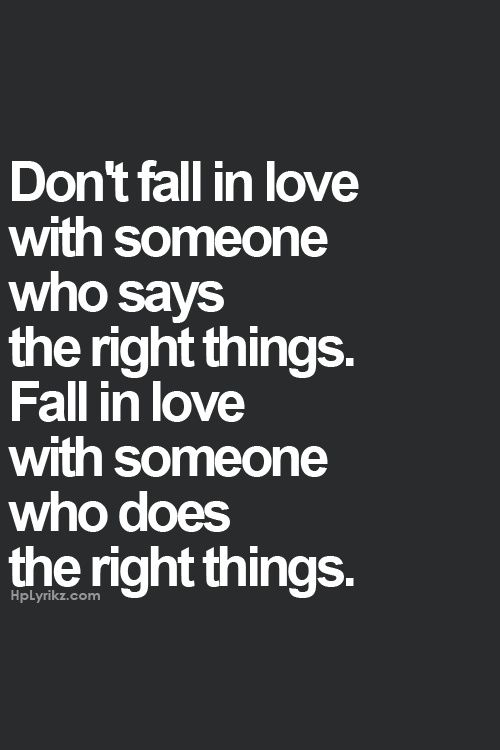 don't fall in love with someone who says the right things, fall in love with someone who does the right things.