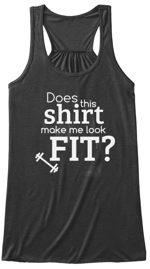 Does This Shirt Make Me Look Fit? Dark Grey Heather T-Shirt Front. Women's workout tank top shirt