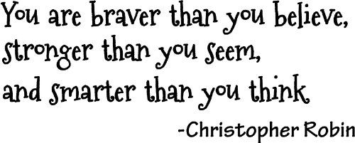 """""""You are braver than you believe, stronger than you seem, and smarter than you think."""" ~Christopher Robin"""