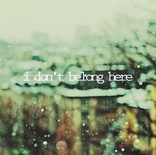 """i don't belong here"""