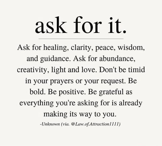 Ask for it. Ask for healing, clarity, peace, wisdom, and guidance. Ask for abundance, creativity, light and love. Don't be timid in your prayers or your request. Be bold. Be positive. Be grateful as everything you're asking for is already making its way to you. -Unknown (via. @ Law.of Attraction 111) - America's best pics and videos