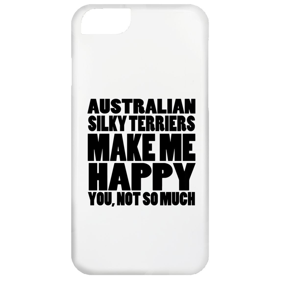 Australian Silky Terriers Make Me Happy You Not So Much iPhone 6 Cases