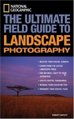 National Geographic The Ultimate Field Guide To Landscape Photography National Geographic P Landscape Photography National Geographic Photography Field Guide