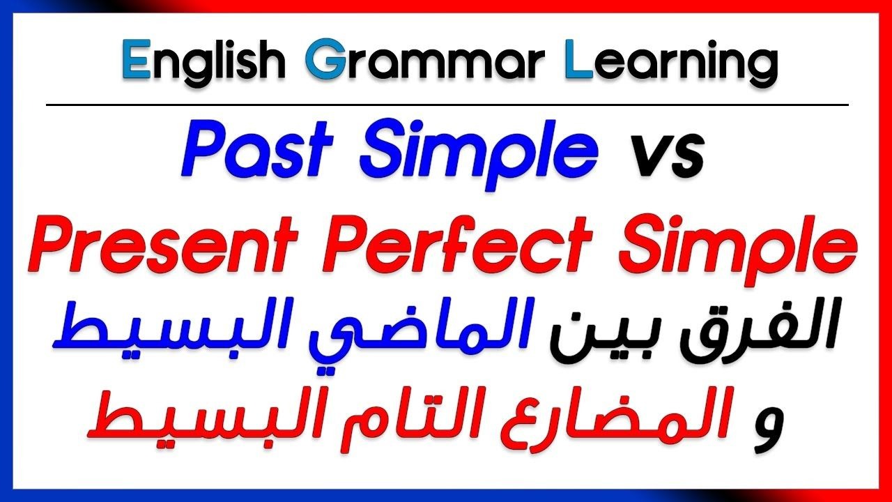 Past Simple Vs Present Perfect الفرق بين الماضي البسيط و المضارع التام Youtube English Grammar Learning Present Perfect