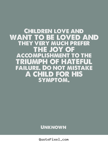 Children Love And Want To Be Loved And They Very Much Prefer The Joy Of  Accomplishment