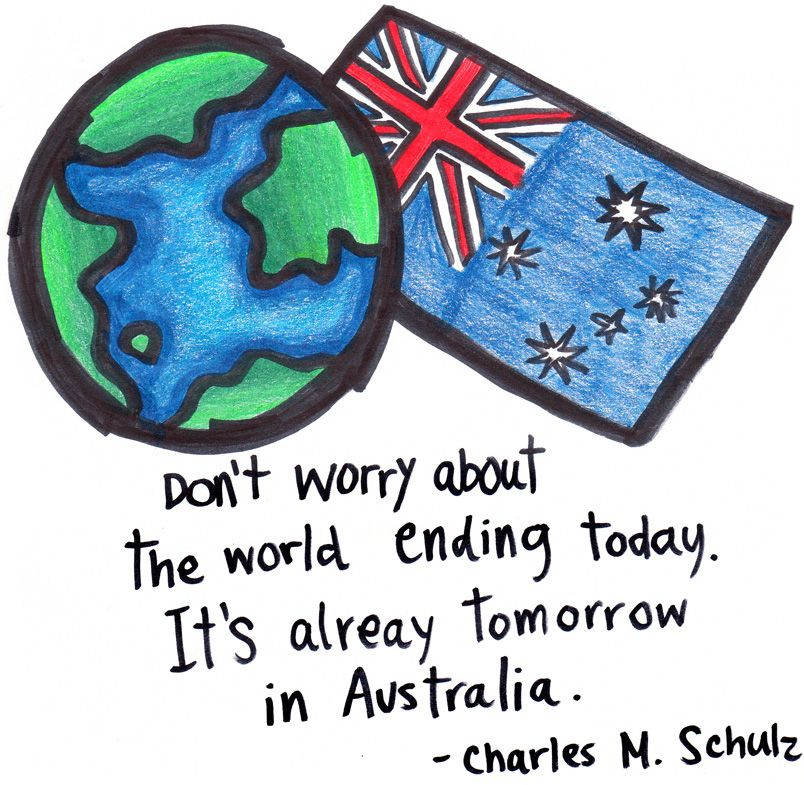 """Personally, I like to edit this to: """"Don't worry about today, it's already tomorrow in Australia"""" –Seattle Dredge :]"""