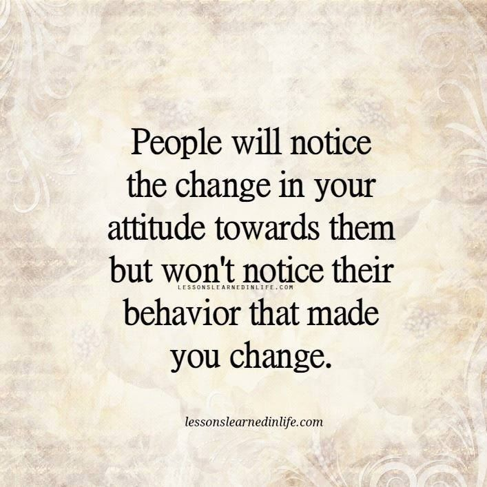 People Will Notice The Change In Your Attitude Towards Them But Won T Notice Their Behavior That M People Change Quotes Behavior Quotes Lessons Learned In Life