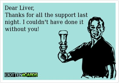 Dear Liver Thanks For All The Support Last Night I Couldn T Have Done It Without You Rottenecards Funny Quotes Thankful Ecards Funny