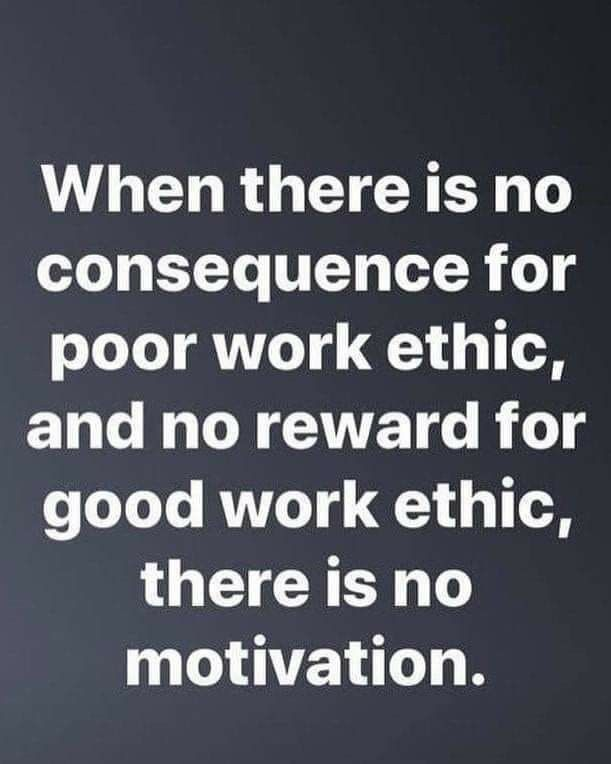 When there is no consequence for poor work ethic, and no reward for good ethic, there is no motivati
