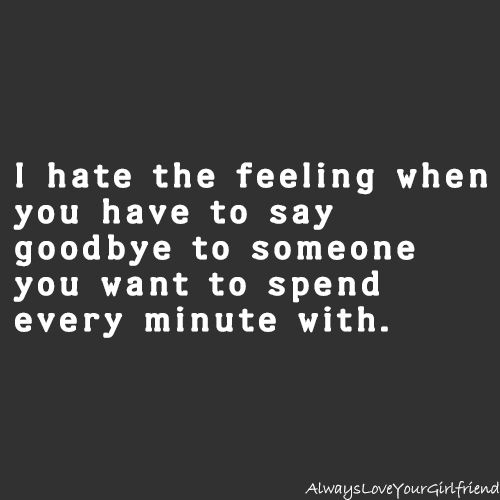 I Hate The Feeling When You Have To Say Goodbye To Someone You Want