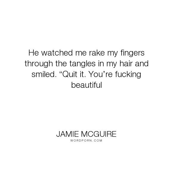 "Jamie McGuire - ""He watched me rake my fingers through the tangles in my hair and smiled. �Quit it...."". funny, abby-abernathy, travis-maddox, beautiful-disaster, jamie-mcguire, eighties-rock-video"