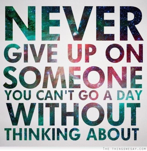 Never Give Up On Someone You Can't Go A Day Without Thinking About