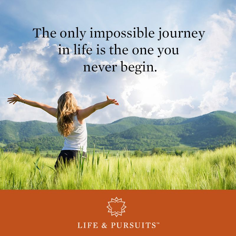 The only impossible journey in life is the one you never begin.