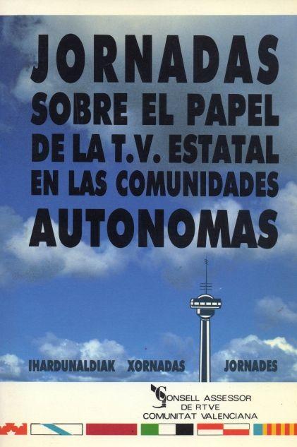 Jornadas sobre el papel de la T.V. estatal en las Comunidades Autónomas : Valencia, 14-15 nov. 1990 / edición a cargo de José Reig Cruañes