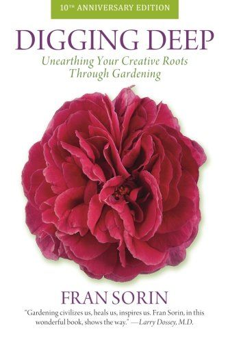 Digging Deep: Unearthing Your Creative Roots Through Gardening by Fran Sorin