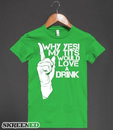 Why Yes My Tits Would Love a Drink Funny Beer Drinking Humor | T-Shirt |  SKREENED