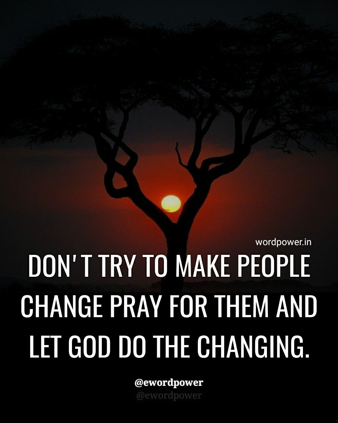 Don't try to make people change, Pray for them and let God