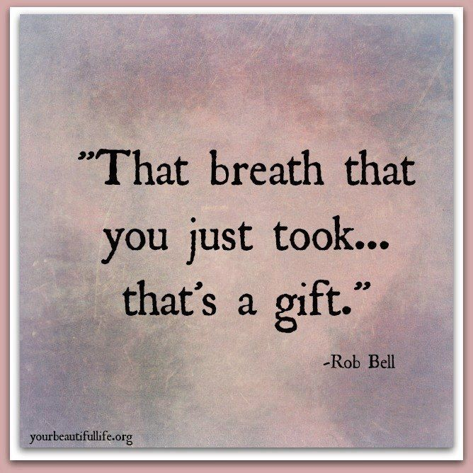That breath you just took, it's a gift.. Quotes, Words
