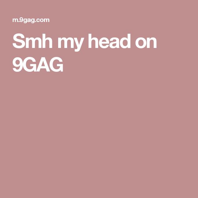 Smh my head on 9GAG