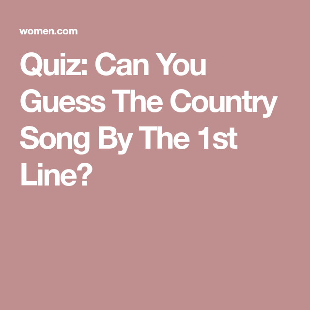 Quiz Can You Guess The Country Song By The 1st Line Country Songs Country Song Lyrics Country Song Quotes
