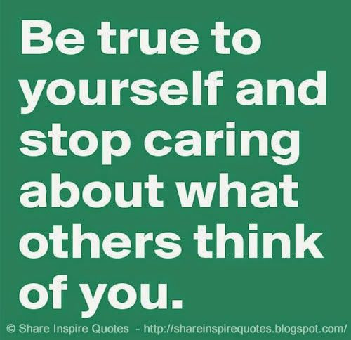 Be True To Yourself And Stop Caring What Others Think Of You Amen