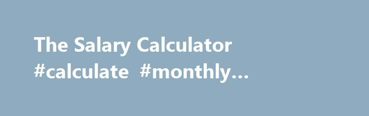 The Salary Calculator #calculate #monthly #mortgage   - salary calculator
