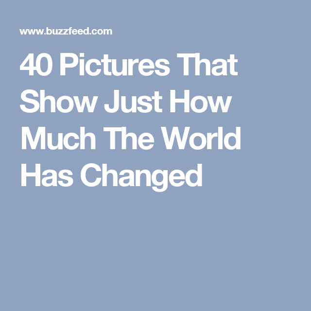 40 Pictures That Show Just How Much The World Has Changed