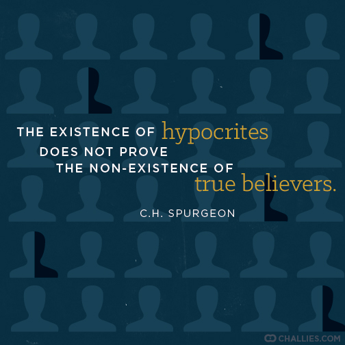"""""""The existence of hypocrites does not prove the non-existence of true believers."""" (C.H. Spurgeon)"""