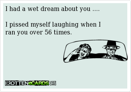 I+had+a+wet+dream+about+you+....    I+pissed+myself+laughing+when+I+  ran+you+over+56+times.