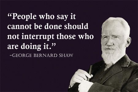 people who say it cannot be done should not interrupt those who  george bernard shaw fridge magnet wise quote