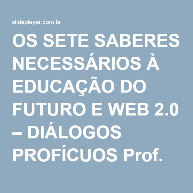 OS SETE SABERES NECESSÁRIOS À EDUCAÇÃO DO FUTURO E WEB 2.0 – DIÁLOGOS PROFÍCUOS Prof. Ivo da Costa do Rosário. - ppt carregar