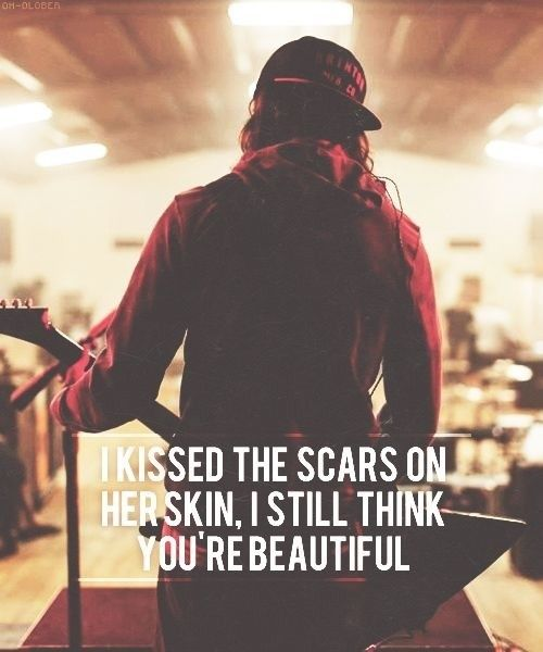 i kissed her scars on her skin | kissed the scars on her skin, i still think you're beautiful | Bands