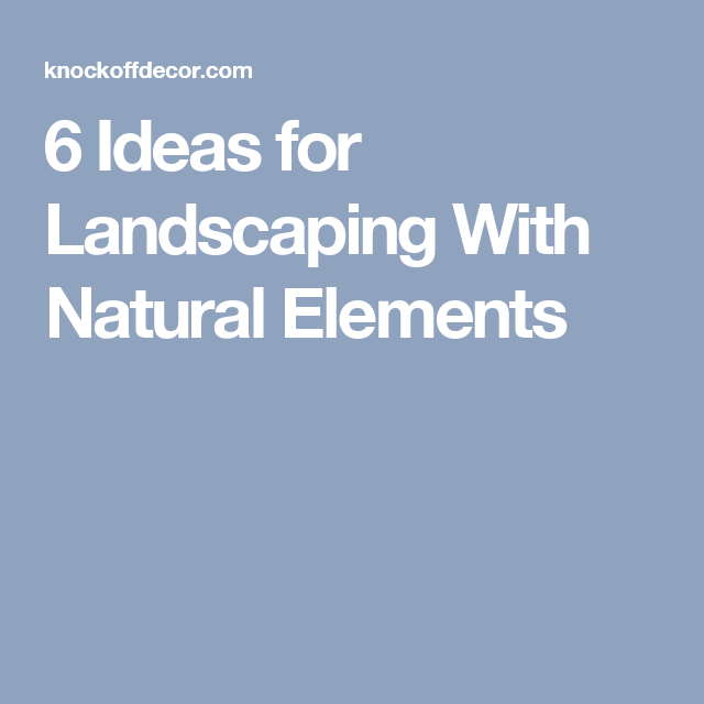 6 Ideas for Landscaping With Natural Elements