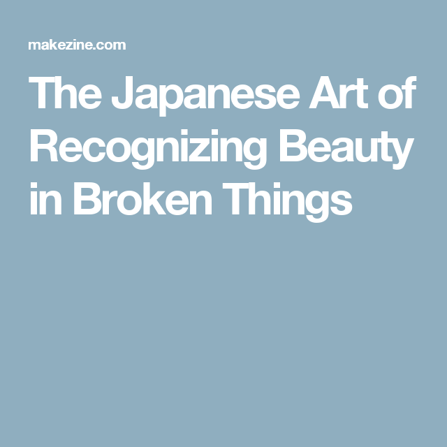 The Japanese Art of Recognizing Beauty in Broken Things