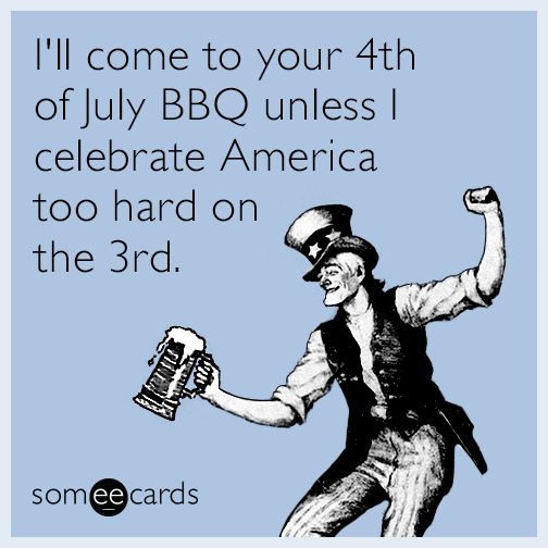 I Ll Come To Your 4th Of July Bbq Unless I Celebrate America Too Hard On The 3rd Ecards Funny Funny Quotes Funny Cards