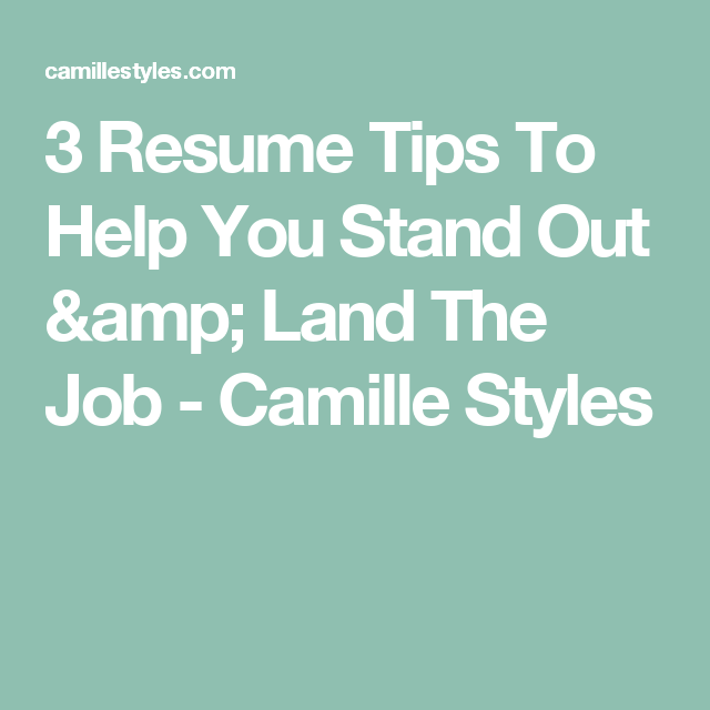 3 Resume Tips To Help You Stand Out & Land The Job