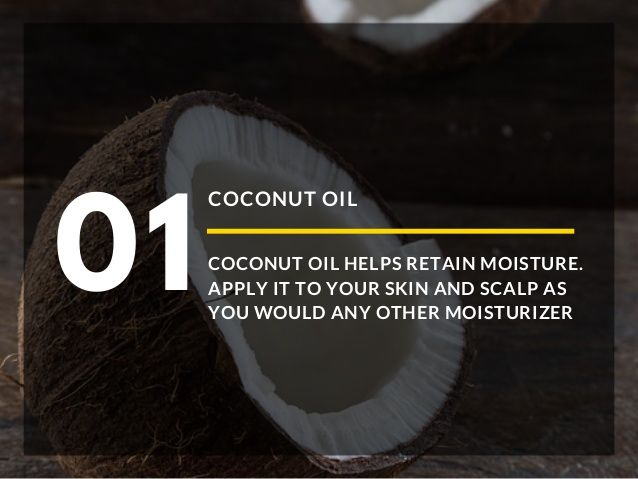 COCONUT OIL COCONUT OIL HELPS RETAIN MOISTURE. APPLY IT TO YOUR SKIN AND SCALP AS YOU WOULD ANY OTHER MOISTURIZER 01