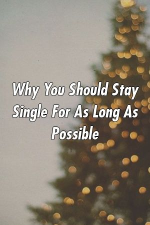 Why You Should Stay Single For As Long As Possible by relationdepotxyz Why You Should Stay Single For As Long As Possible by relationdepotxyz