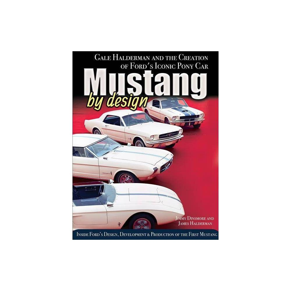 Mustang by Design: Gale Halderman and the Creation of Ford's Iconic Pony Car - by  James Dinsmore & James Halderman (Hardcover)