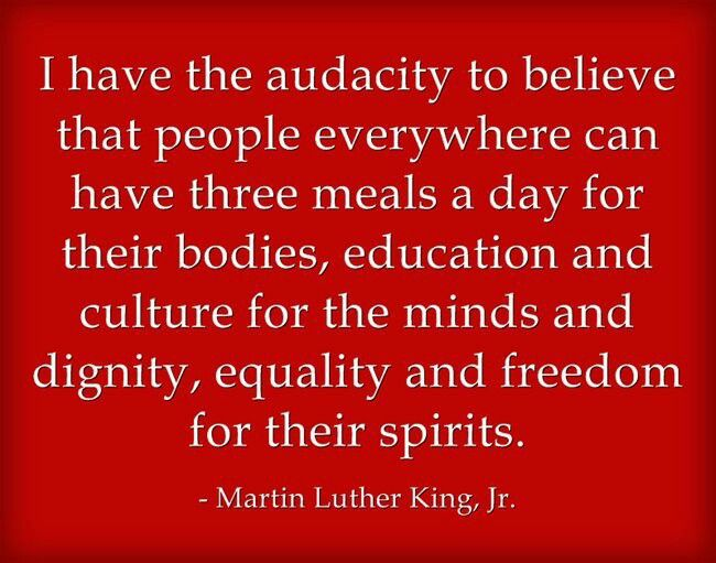 """""""I have the audacity to believe that people everywhere can have three meals a day for their bodies...""""- Martin Luther King, Jr."""