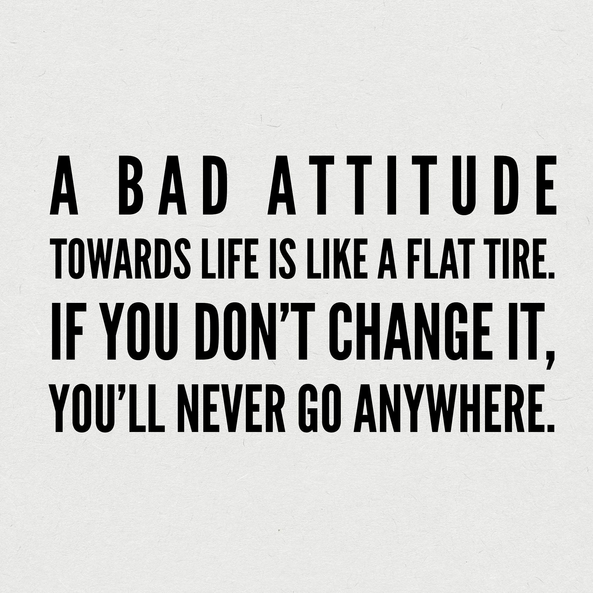 A bad attitude towards life is like a flat tire If you don