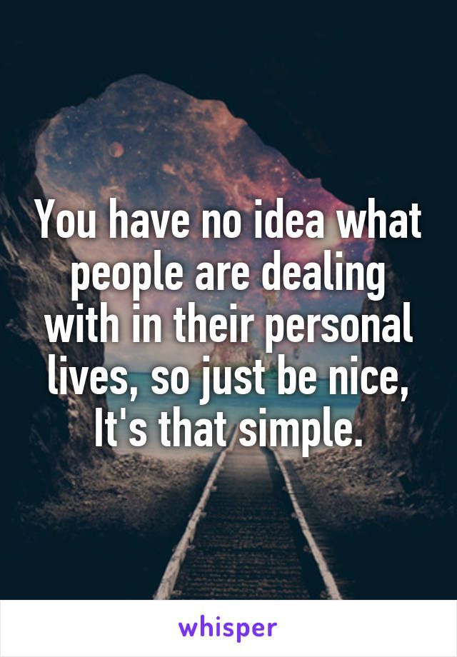 You Have No Idea What People Are Dealing With In Their Personal Lives So Just Be Nice It S That Simple Whisper Quotes Cool Words Life