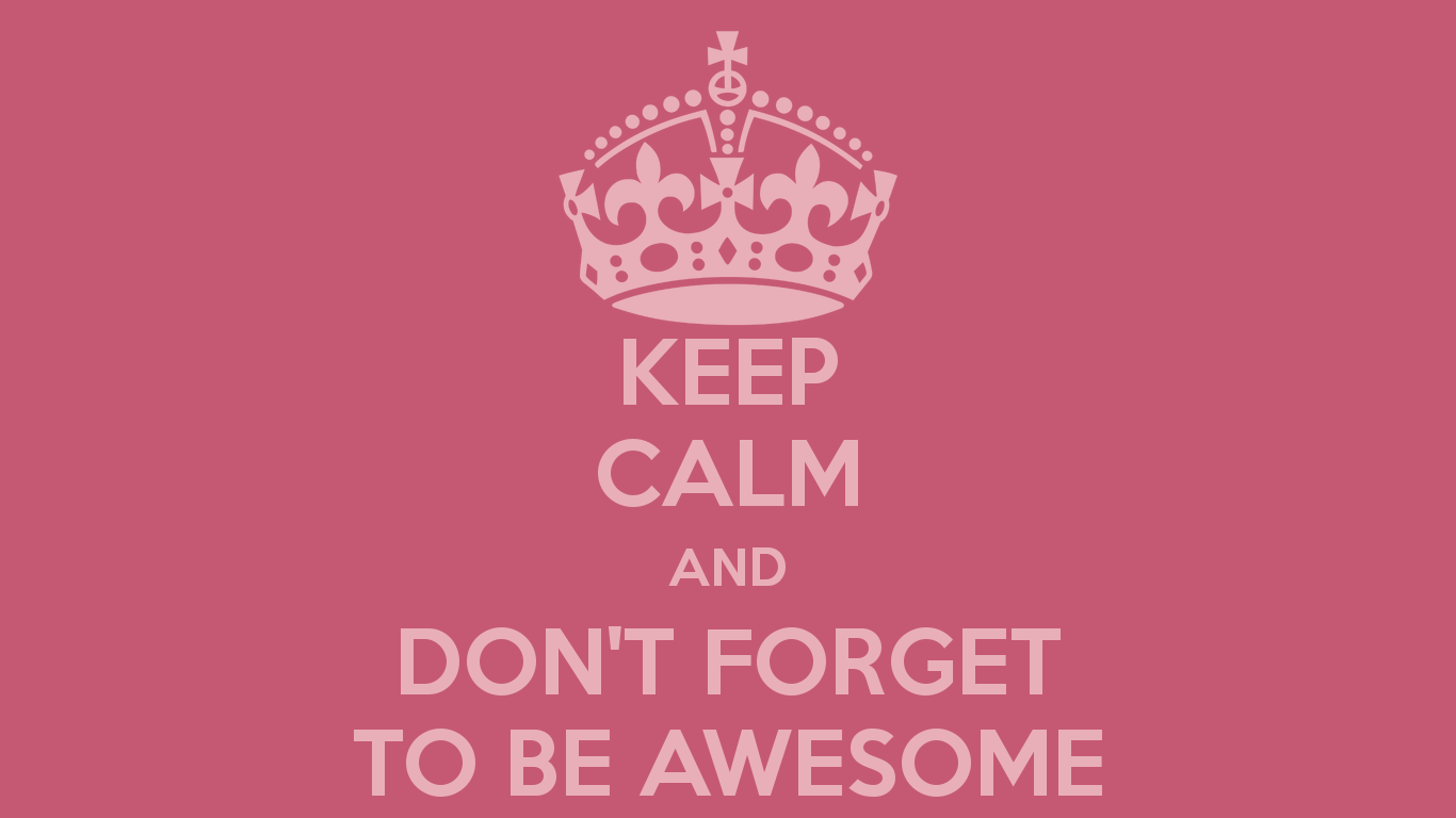 Keep Calm And Don T Forget To Be Awesome 17 Png 1366 768 Keep Calm You Are Awesome Best Quotes