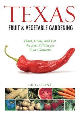 Texas Fruit & Vegetable Gardening: Plant, Grow, and Eat the Best Edibles for Texas Gardens