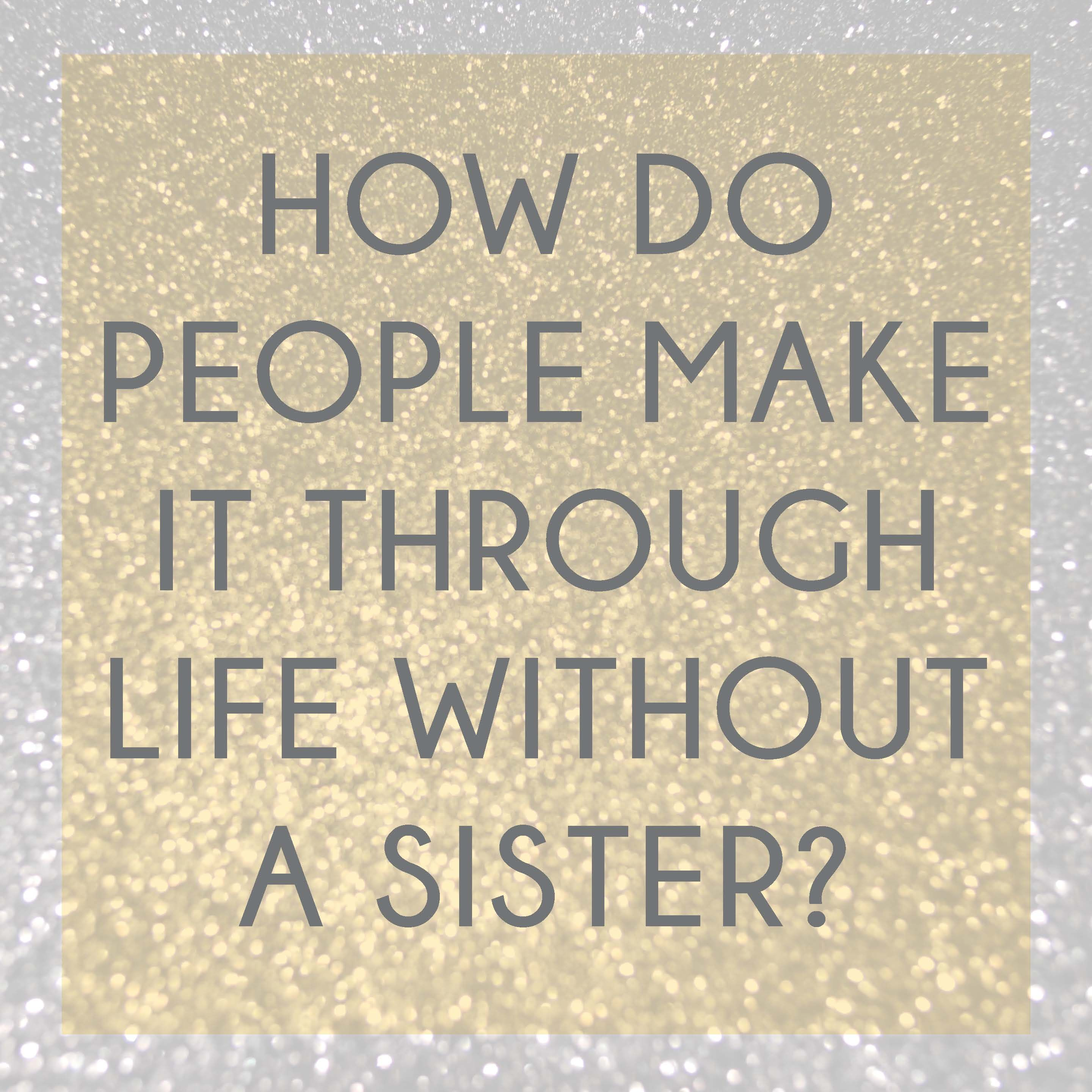 """Quotes For My Sister: """"How Do People Make It Through Life Without A Sister?"""" I"""