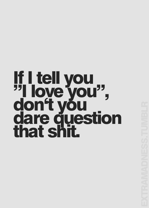 If I Tell You, I Love You Dont Dare Question That Shit